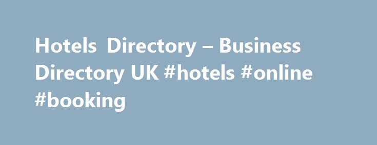 Hotels Directory – Business Directory UK #hotels #online #booking http://hotel.remmont.com/hotels-directory-business-directory-uk-hotels-online-booking/  #hotel directory # Hotels Directory If you�re looking for a weekend break in London. to see a festival in Cheltenham or stay at a Gites in France, spa hotels in Cambodia, luxurious business hotels in Shanghai, Eco resorts in Borneo you need but only scroll down our selected hotel directory listings below to find what […]