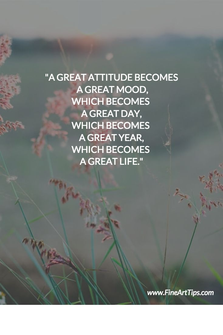 A GREAT ATTITUDE BECOMES A GREAT MOOD, WHICH BECOMES  A GREAT DAY, WHICH BECOMES  A GREAT YEAR, WHICH BECOMES  A GREAT LIFE.  www.finearttips.com