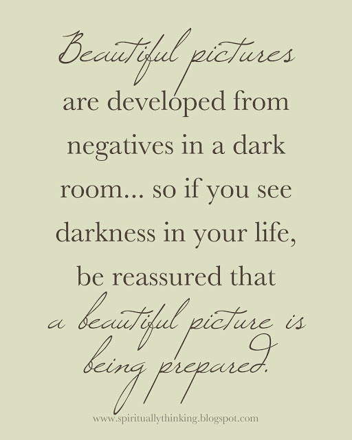 Beautiful pictures are developed from negatives in a dark room.... so if you see darkness in your life be reassured that a beautiful picture is being developed