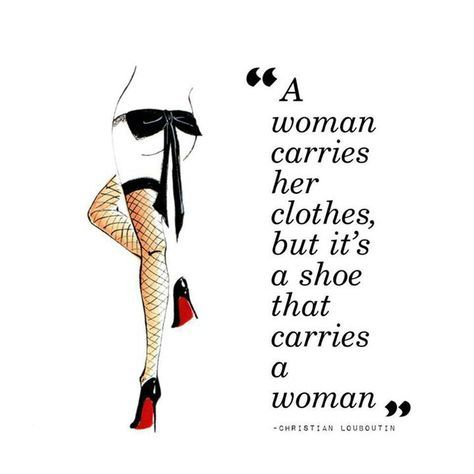 Quote: A woman carries her clothes, but the shoes carry the woman - Louboutin  http://media-cache-ec2.pinimg.com/originals/ed/7a/98/ed7a98d21dcd6b62c6967a154a65d30f.jpg