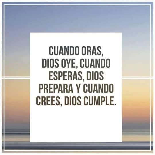 Cuando oras, Dios oye, cuando esperas, Dios prepara y cuando crees, Dios cumple.