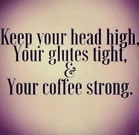 Keep your head high Your glutes tight And your coffee strong                                                                                                                                                      More
