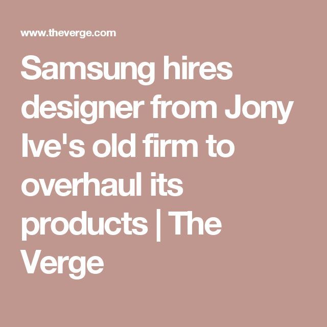 Samsung hires designer from Jony Ive's old firm to overhaul its products | The Verge
