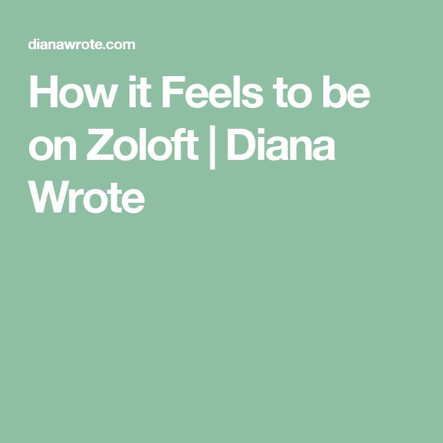 How it Feels to be on Zoloft | Diana Wrote