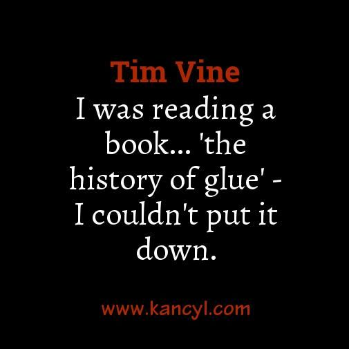 """I was reading a book... 'the history of glue' - I couldn't put it down."", Tim Vine"