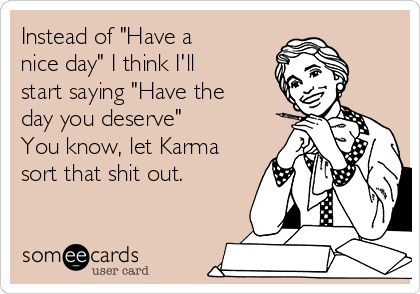 "Instead of ""Have a nice day"" I think I'll start saying ""Have the day you deserve"" You know, let Karma sort that shit out. 