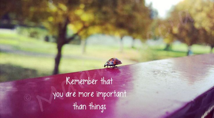 Remember that you are more important than things