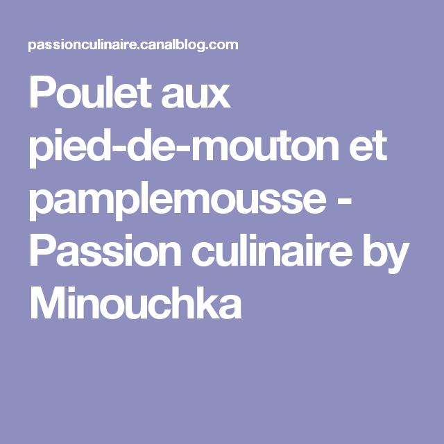Poulet aux pied-de-mouton et pamplemousse - Passion culinaire by Minouchka