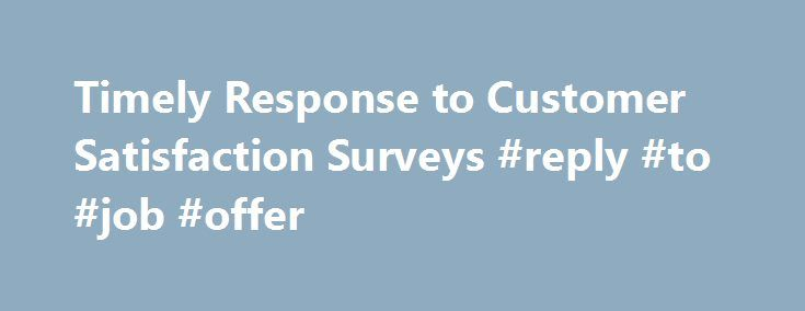 Timely Response to Customer Satisfaction Surveys #reply #to #job #offer http://reply.remmont.com/timely-response-to-customer-satisfaction-surveys-reply-to-job-offer/  Timely Response to Customer Satisfaction Surveys Take the time to respondimmediately to customer satisfaction surveys Administering online surveys and mobile surveys with survey software gives you the ability to receive immediate customer feedback, view data in real-time, and respond to feedback in a timely manner. Many surveys…