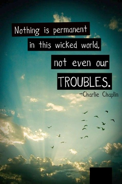 Nothing is permanent in this wicked world, not even our troubles.  ~Charlie ChaplinLife Quotes, Remember This, Charli Chaplin, Charliechaplin, So True, Charlie Chaplin, Favorite Quotes, Inspiration Quotes, Wise Words