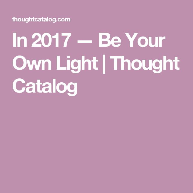 In 2017 — Be Your Own Light | Thought Catalog