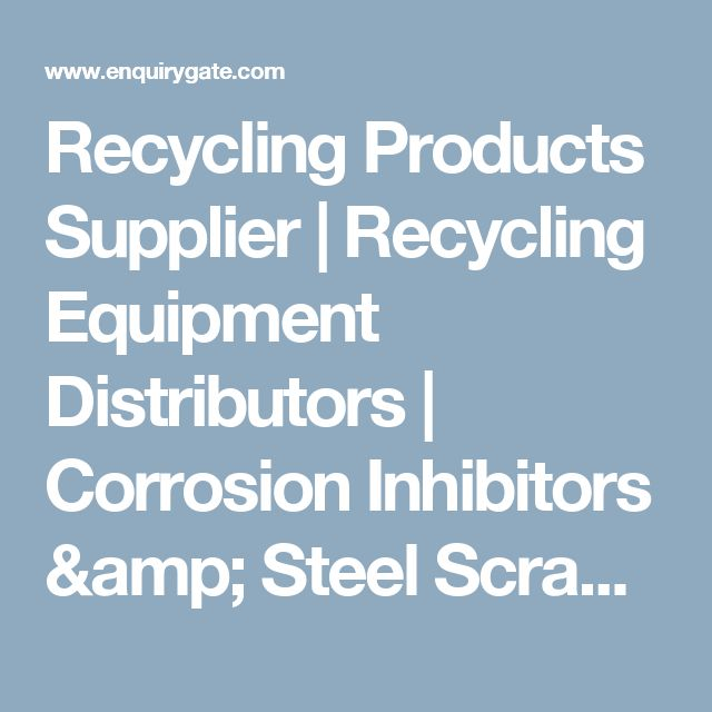 Recycling Products Supplier | Recycling Equipment Distributors | Corrosion Inhibitors & Steel Scrap | Enquiry Gate
