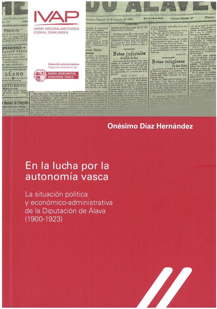 En la lucha por la autonomía vasca : la situación política y económico-administrativa de la Diputación de Álava : (1900-1923) / Onésimo Díaz Hernández.    IVAP, 2016