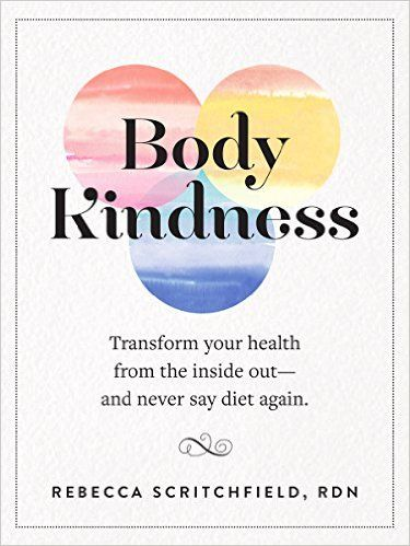 Body Kindness: Transform Your Health from the Inside Out--and Never Say Diet Again: Rebecca Scritchfield: 9780761187295: Amazon.com: Books