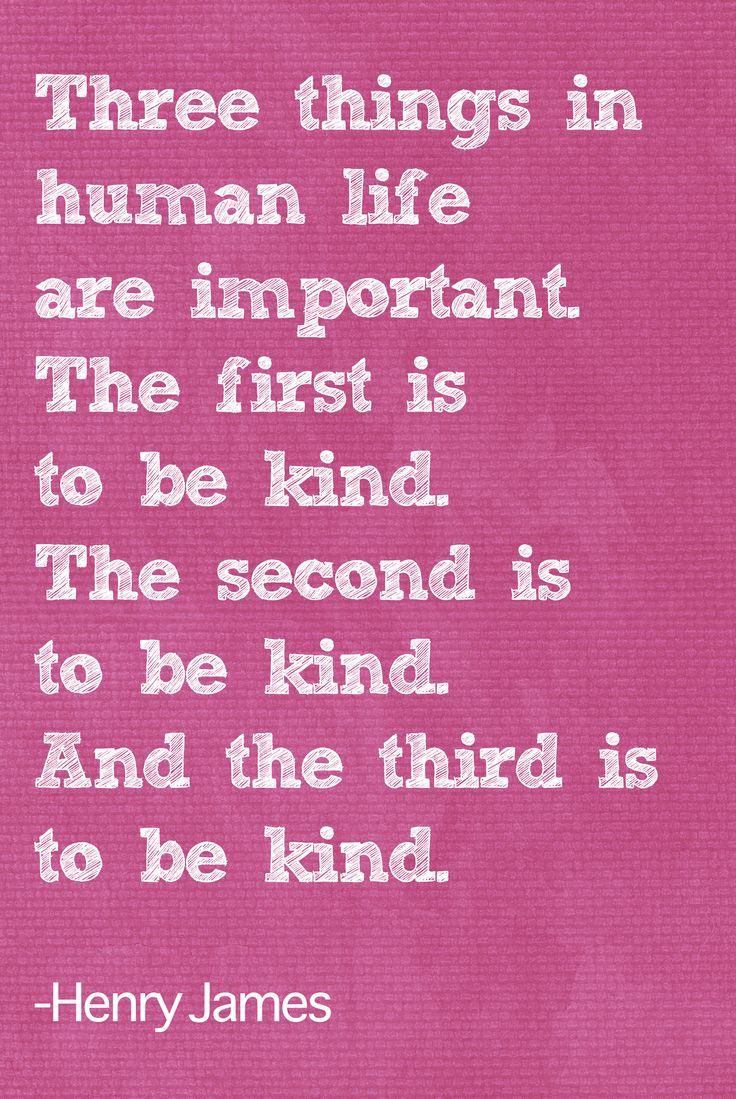 Three things in human life are important. The first is to be kind. The second is to be kind. And hte thirs is to be kind. - Henry James