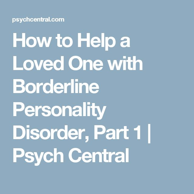 How to Help a Loved One with Borderline Personality Disorder, Part 1 | Psych Central