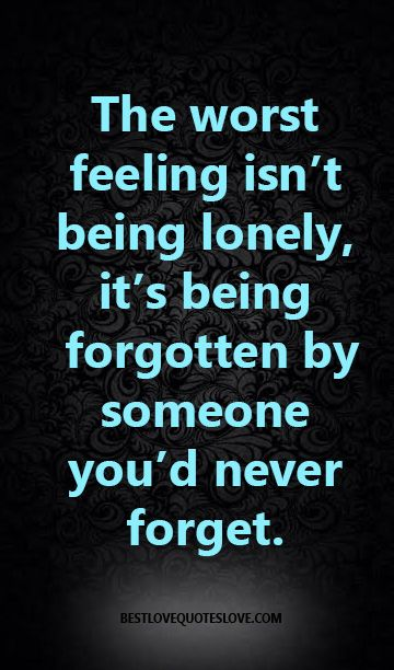 @Bestlovequote  The worst feeling isn't being lonely, it's being forgotten by someone you'd never forget.