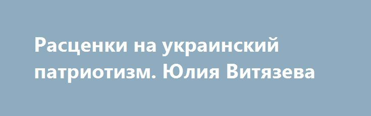 Расценки на украинский патриотизм. Юлия Витязева https://apral.ru/2017/08/11/rastsenki-na-ukrainskij-patriotizm-yuliya-vityazeva.html  Цена патриотизма У всего в этой жизни есть своя цена. Есть она и у украинского патриотизма. Причём, вполне конкретная. И исчисляется вполне конкретными суммами. В долларах США. Но обо всем по порядку. Есть такой «Национальный фонд демократии» — американская организация, основанная в 1983 году Конгрессом США для продвижения демократии. Своей миссией фонд…