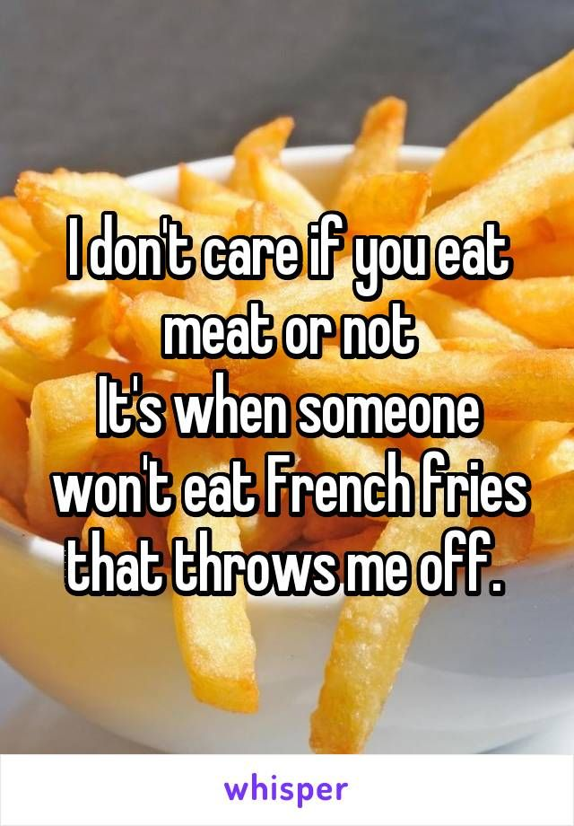 I don't care if you eat meat or not It's when someone won't eat French fries that throws me off.