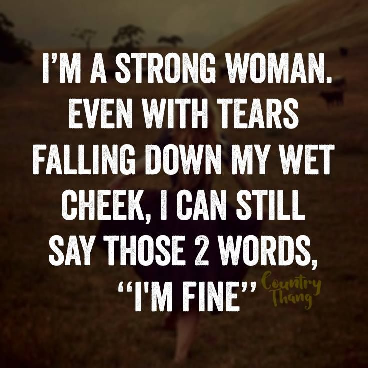 I'm a strong woman. Even with tears falling down my wet cheek, I can still say…