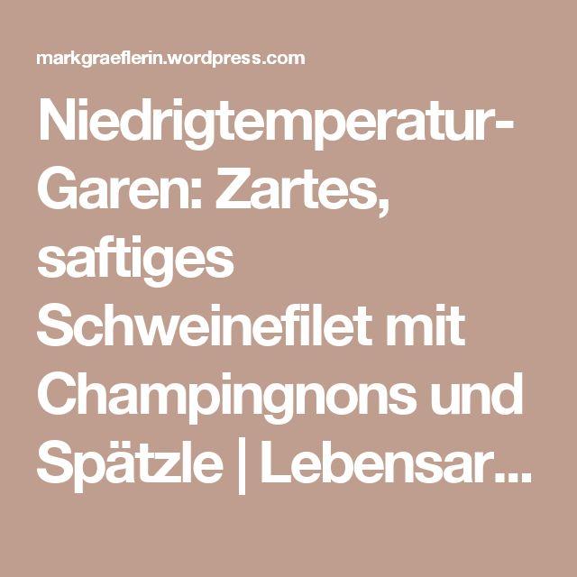 Niedrigtemperatur-Garen: Zartes, saftiges Schweinefilet mit Champingnons und Spätzle | Lebensart im Markgräflerland