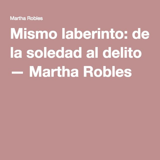 Mismo laberinto: de la soledad al delito — Martha Robles