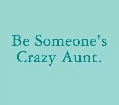 Be someone's crazy aunt.