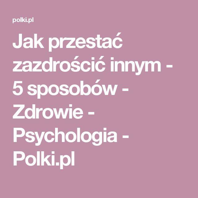 Jak przestać zazdrościć innym - 5 sposobów - Zdrowie - Psychologia - Polki.pl