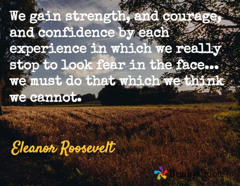 We gain strength, and courage, and confidence by each experience in which we really stop to look fear in the face... we must do that which we think we cannot. / Eleanor Roosevelt