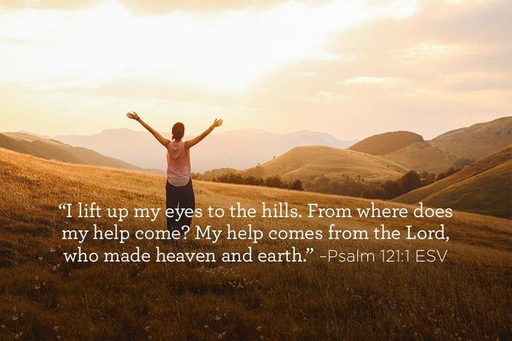 """I lift up my eyes to the hills. From where does my help come? My help comes from the Lord, who made heaven and earth.""  –Psalm 121:1-2 ESV"