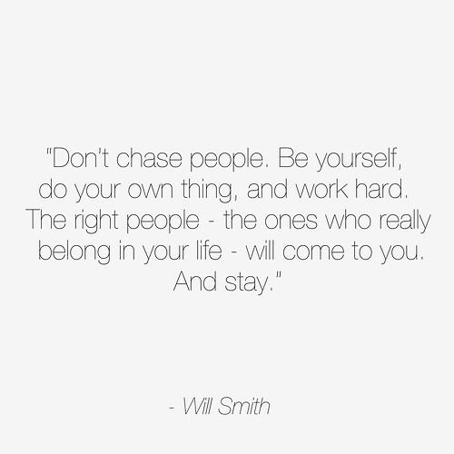 """Don't chase people. Be yourself, do your own thing and work hard. The right people, the ones who really belong in your life,  will come to you. And stay"""" ~ Will Smith"""