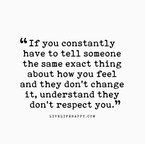 Relationship Quote: If you constantly have to tell someone the same exact thing about how you feel and they don't change it, understand they don't respect you.