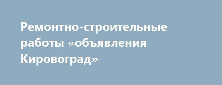 Ремонтно-строительные работы «объявления Кировоград» http://www.pogruzimvse.ru/doska233/?adv_id=405 Предприятие быстро и качественно выполняет ремонтно-строительные работы:   - общестроительные работы;   - демонтаж разборка и другие виды работ;   - бетонные и растворные работы;   - гидроизоляция;    - кладка стен, перегородок и т.д.;    - кладка заборов из бута, кирпича и т.д.;   - отделочные работы;   - потолки, стены;   - монтаж деревянной вагонки;   - все виды малярных работ;   - поклейка…