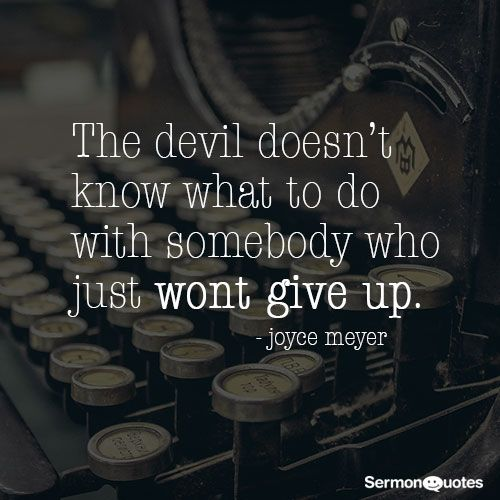 The devil doesn't know what to do with somebody who just won't give up. - Joyce Meyer