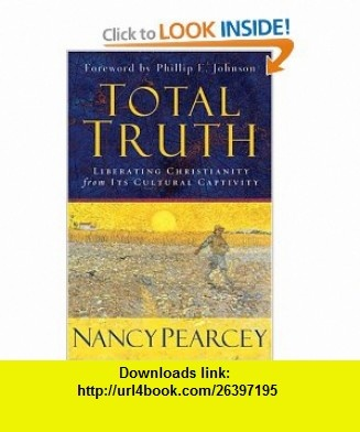 Total Truth Liberating Christianity from Its Cultural Captivity (9781581344585) Nancy R. Pearcey, Phillip E. Johnson , ISBN-10: 1581344589  , ISBN-13: 978-1581344585 ,  , tutorials , pdf , ebook , torrent , downloads , rapidshare , filesonic , hotfile , megaupload , fileserve