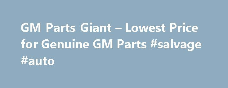 GM Parts Giant – Lowest Price for Genuine GM Parts #salvage #auto http://autos.remmont.com/gm-parts-giant-lowest-price-for-genuine-gm-parts-salvage-auto/  #year one auto parts # Shop for GM Parts Guaranteed Genuine GM Auto Parts For decades, GM Parts Giant has been the leading seller of GM genuine parts and accessories.... Read more >The post GM Parts Giant – Lowest Price for Genuine GM Parts #salvage #auto appeared first on Auto.