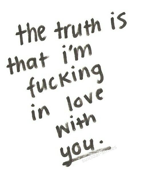 The truth is that I'm fucking in love with you