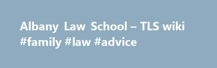 Albany Law School – TLS wiki #family #law #advice http://laws.nef2.com/2017/05/29/albany-law-school-tls-wiki-family-law-advice/  #albany law school # Albany Law School Founded in 1851 and located in the capital of the Empire State, Albany Law School is the oldest independent law school in North America. It is also noted for being the only law school in Albany, located minutes away from New York's highest court, federal courts and state legislature. The law school's most distinguished alumni…