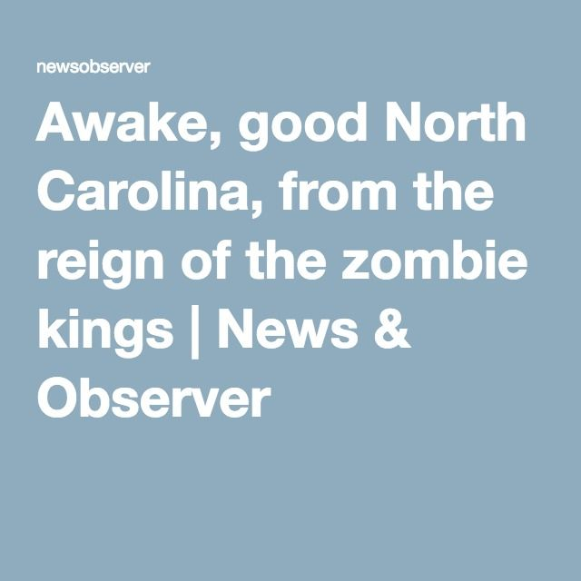 Awake, good North Carolina, from the reign of the zombie kings | News & Observer