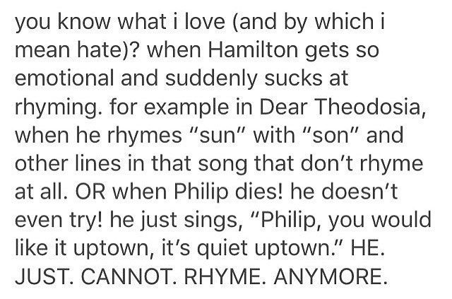 That's so interesting<<<I feel as if it's Lin's way of showing us that for  all of Hamilton's impressive use of words, he has an impossible time of expressing the most painful of emotions. Like he can't properly express grief with his words anymore. He just FEELS.