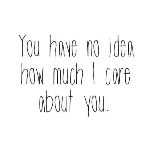 You have no idea how much i care about you love love quotes quotes quote girl teen teen quotes