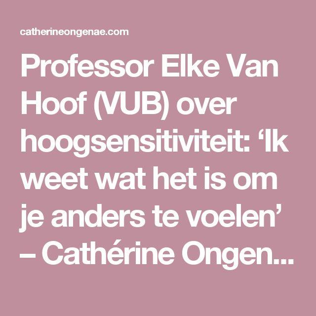 Professor Elke Van Hoof (VUB) over hoogsensitiviteit: 'Ik weet wat het is om je anders te voelen' – Cathérine Ongenae