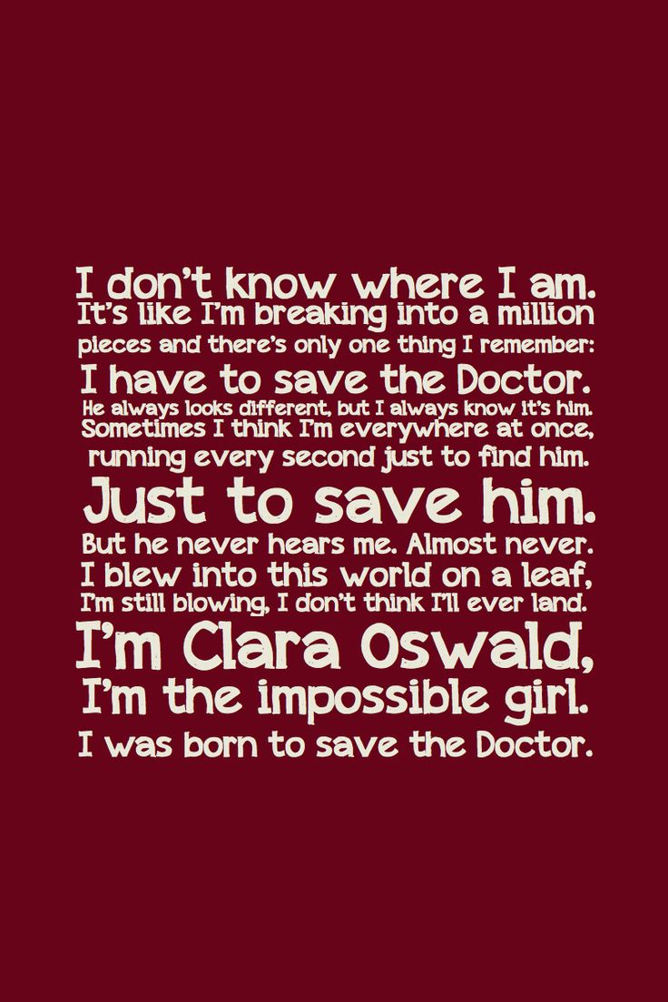 "I'm Clara Oswald. The Impossible Girl.--> Doctor Who 30 Day Challenge: Day 2-Favorite Companion. Clara is absolutely sweet and she has been there for him literally since the beginning. And she practically mimics Ten with the whole ""clever"" thing, which is just too cute :)"