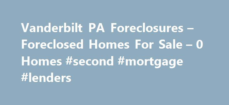 Vanderbilt PA Foreclosures – Foreclosed Homes For Sale – 0 Homes #second #mortgage #lenders http://mortgage.remmont.com/vanderbilt-pa-foreclosures-foreclosed-homes-for-sale-0-homes-second-mortgage-lenders/  #vanderbilt mortgage repos # Vanderbilt PA Foreclosures Why use Zillow? Zillow helps you find the newest Vanderbilt real estate listings. By analyzing information on thousands of single family homes for sale in Vanderbilt, Pennsylvania and across the United States, we calculate home…