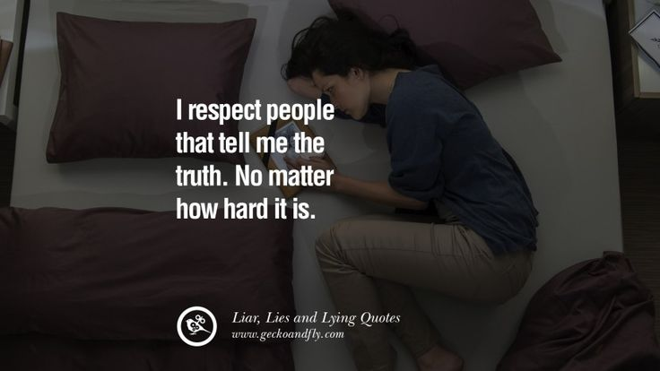 I respect people that tell me the truth. No matter how hard it is. 60 Quotes About Liar, Lies and Lying Boyfriend In A Relationship