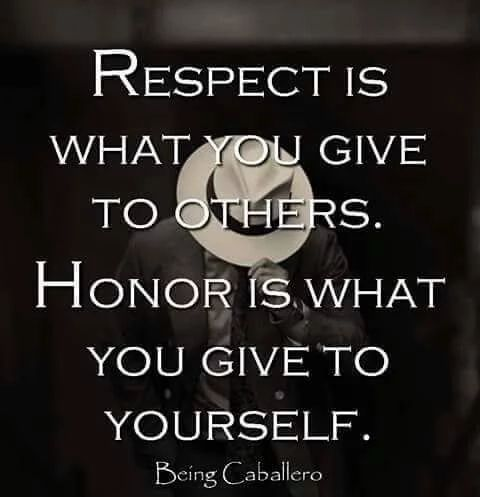 RESPECT IS WHAT YOU GIVE TO OTHERS... HONOR IS WHAT YOU GIVE YOURSELF....