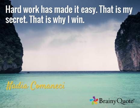 Hard work has made it easy. That is my secret. That is why I win. / Nadia Comaneci