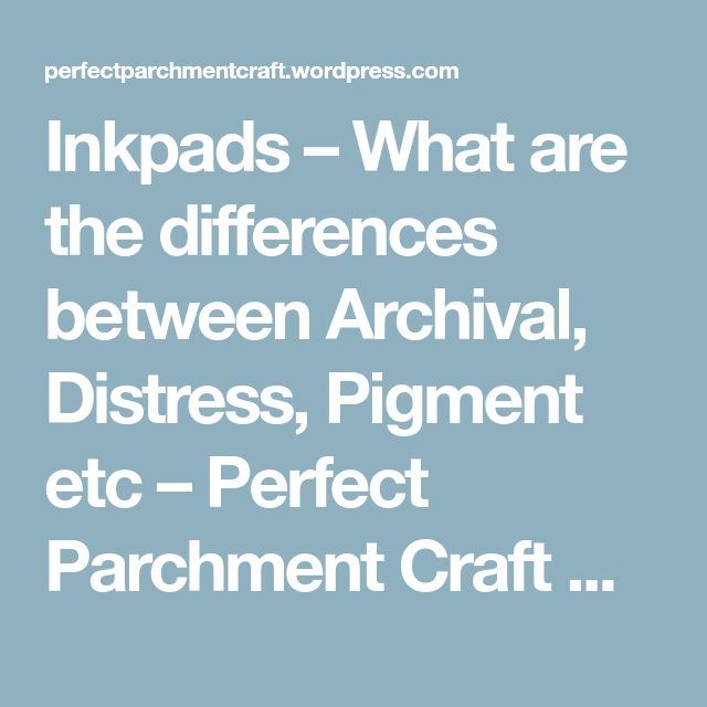 Inkpads – What are the differences between Archival, Distress, Pigment etc – Perfect Parchment Craft Blog