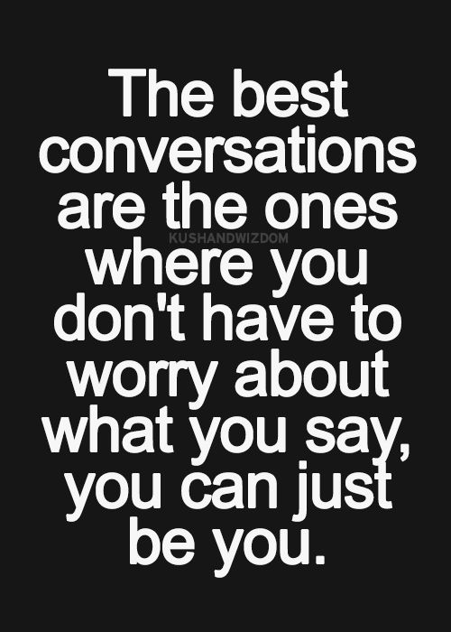 The best conversations are the ones where you don't have to worry about what you say, you can just be you.