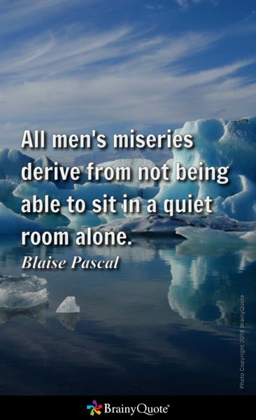 All men's miseries derive from not being able to sit in a quiet room alone…